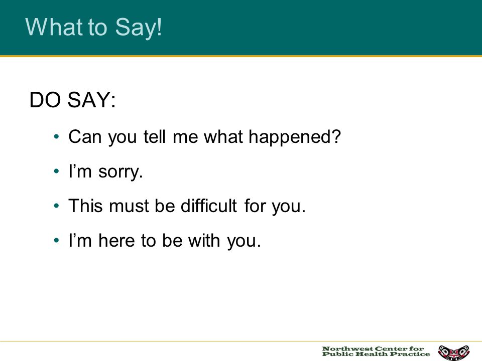 What to Say! DO SAY: Can you tell me what happened? Im sorry. This must be difficult for you. Im here to be with you.