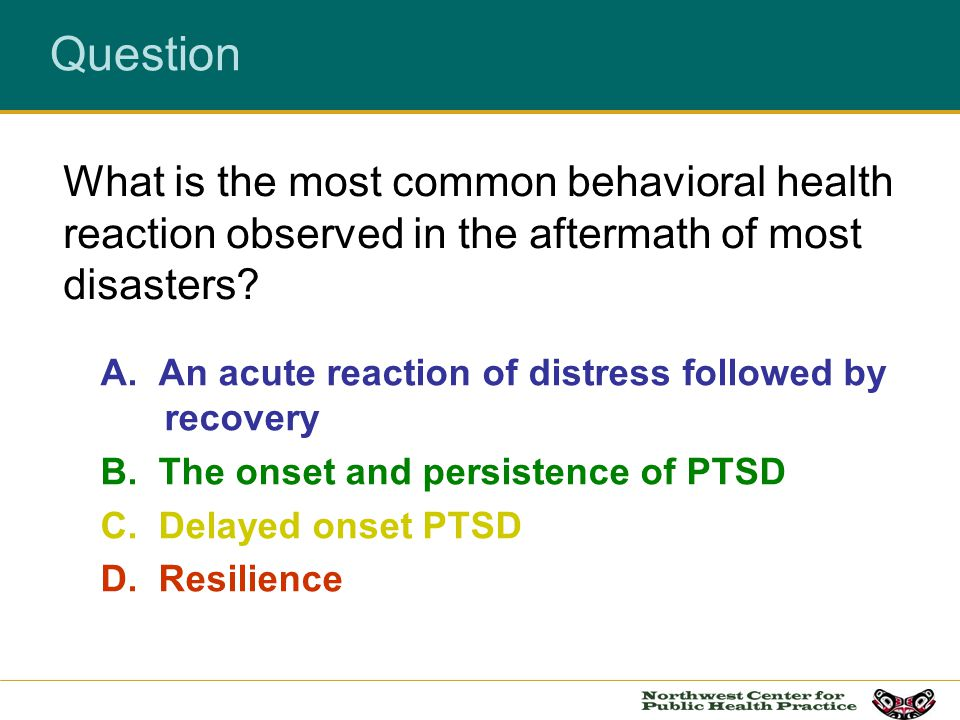 Question A. An acute reaction of distress followed by recovery B. The onset and persistence of PTSD C. Delayed onset PTSD D. Resilience What is the mo