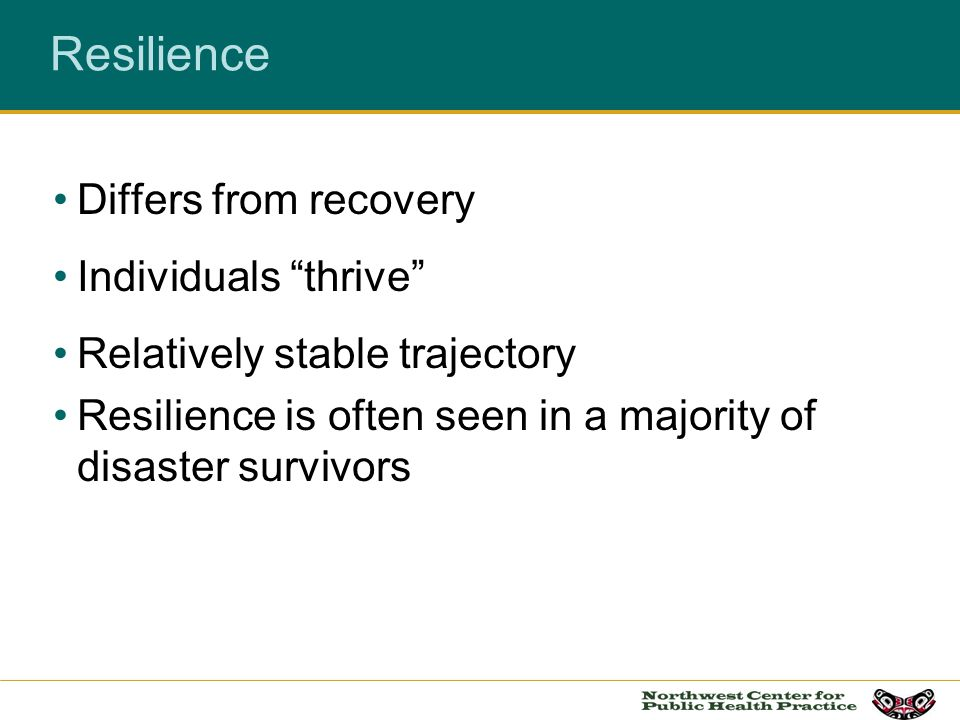 Resilience Differs from recovery Individuals thrive Relatively stable trajectory Resilience is often seen in a majority of disaster survivors