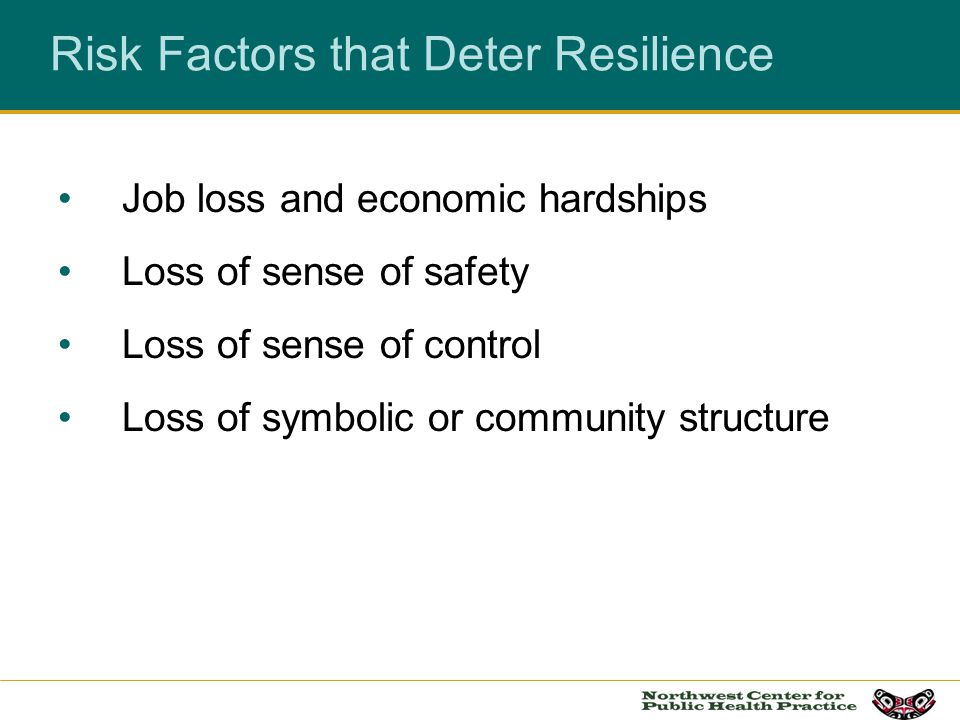 Risk Factors that Deter Resilience Job loss and economic hardships Loss of sense of safety Loss of sense of control Loss of symbolic or community stru