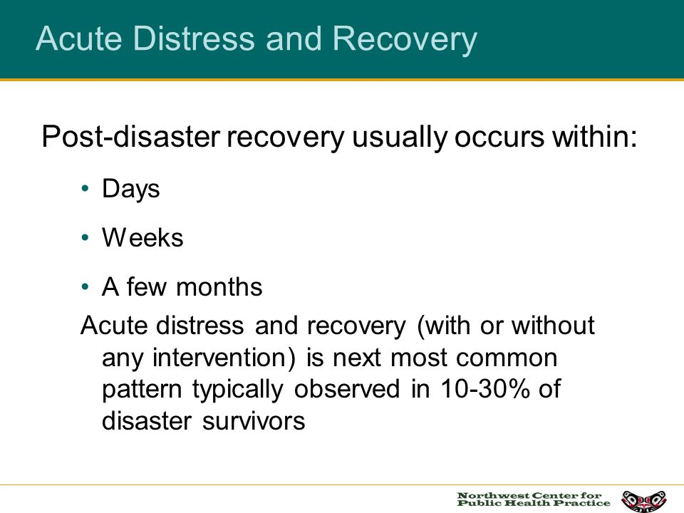 Acute Distress and Recovery Post-disaster recovery usually occurs within: Days Weeks A few months Acute distress and recovery (with or without any int