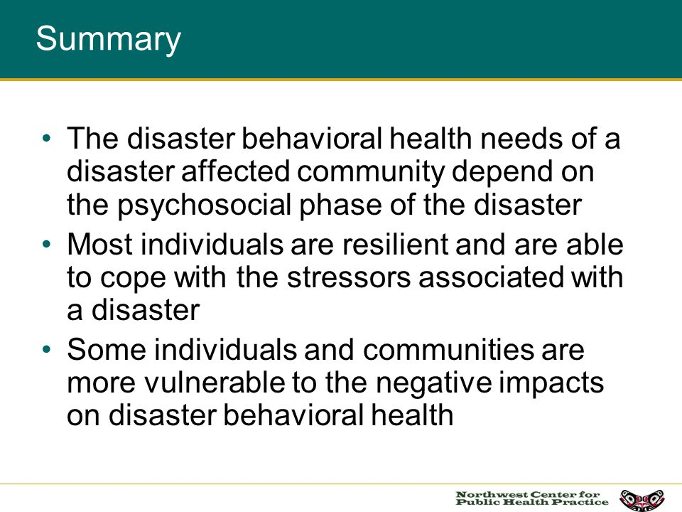 Summary The disaster behavioral health needs of a disaster affected community depend on the psychosocial phase of the disaster Most individuals are re