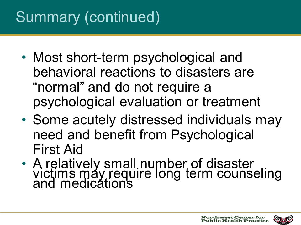 Summary (continued) Most short-term psychological and behavioral reactions to disasters are normal and do not require a psychological evaluation or tr