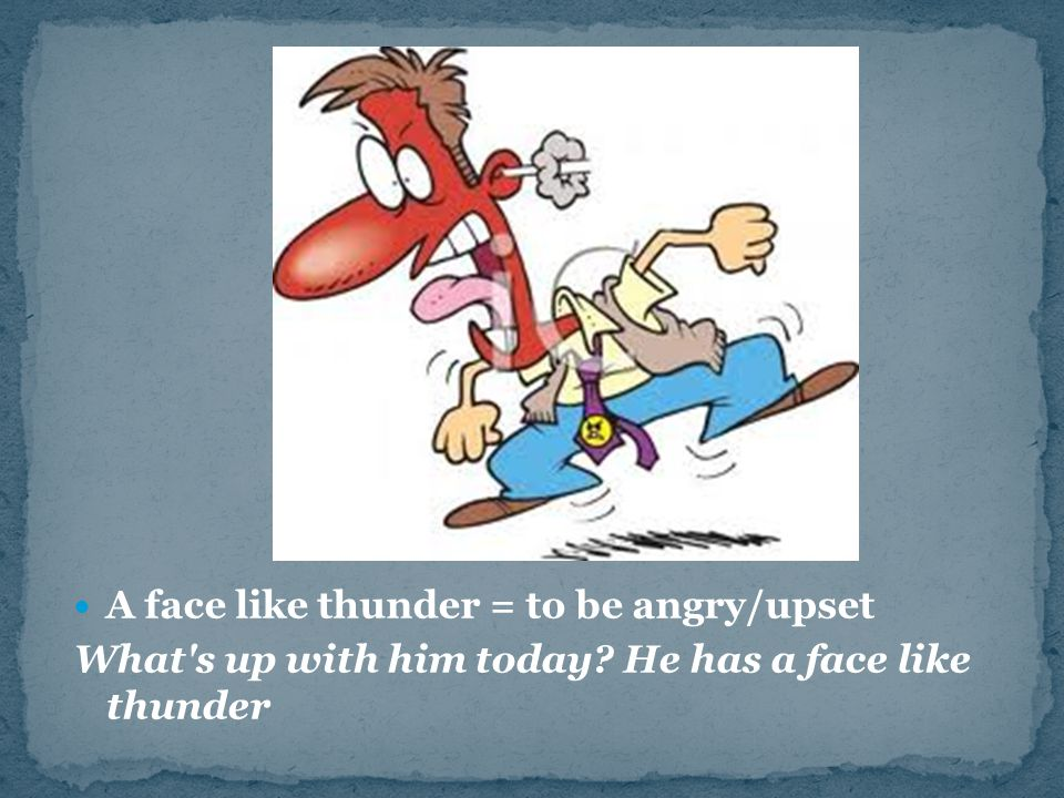 A face like thunder = to be angry/upset What s up with him today? He has a face like thunder