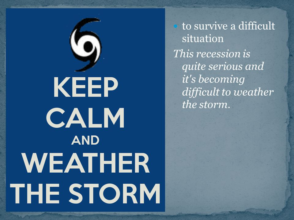 to survive a difficult situation This recession is quite serious and it s becoming difficult to weather the storm.