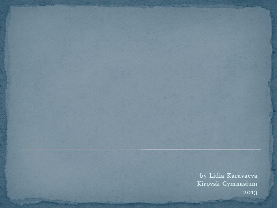by Lidia Karavaeva Kirovsk Gymnasium 2013