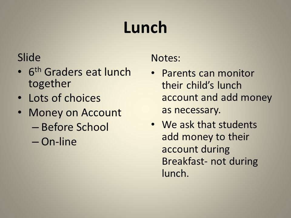 Lunch Slide 6 th Graders eat lunch together Lots of choices Money on Account – Before School – On-line Notes: Parents can monitor their childs lunch account and add money as necessary.