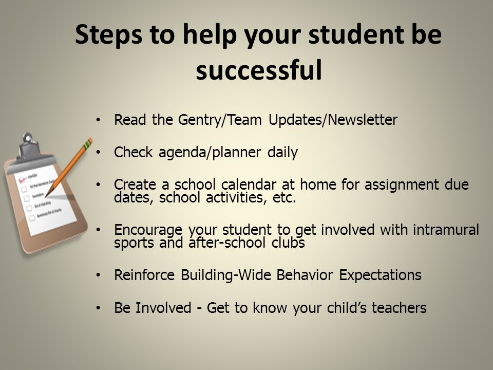 Steps to help your student be successful Read the Gentry/Team Updates/Newsletter Check agenda/planner daily Create a school calendar at home for assignment due dates, school activities, etc.
