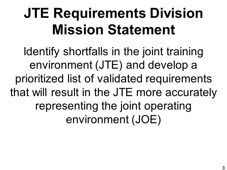 33 JTE Requirements Division Mission Statement Identify shortfalls in the joint training environment (JTE) and develop a prioritized list of validated