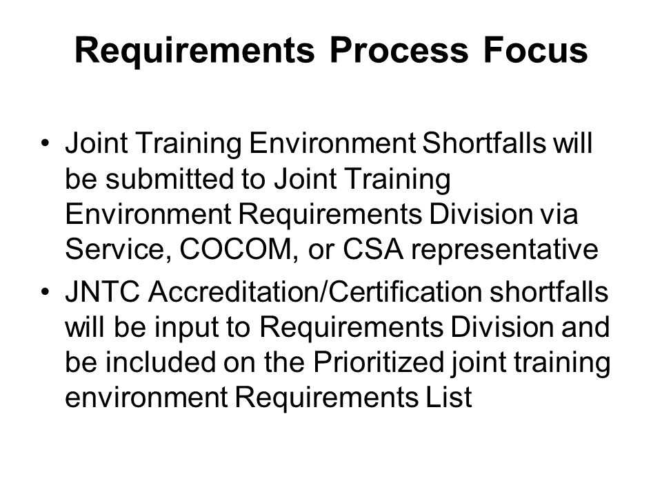 Requirements Process Focus Joint Training Environment Shortfalls will be submitted to Joint Training Environment Requirements Division via Service, CO