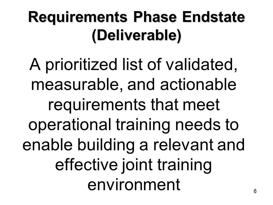 Requirements Phase Endstate (Deliverable) A prioritized list of validated, measurable, and actionable requirements that meet operational training need