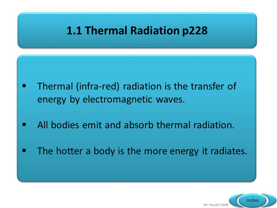 Mr Powell 2008 Index C, C& R Quick Questions 1 Metals transfer heat by.....Conduction 2 Liquids and gases transfer heat mainly by.....Convection 3 Light is the transfer of energy by.......Radiation 4 Free electrons moving through a substance indicate that it is a....