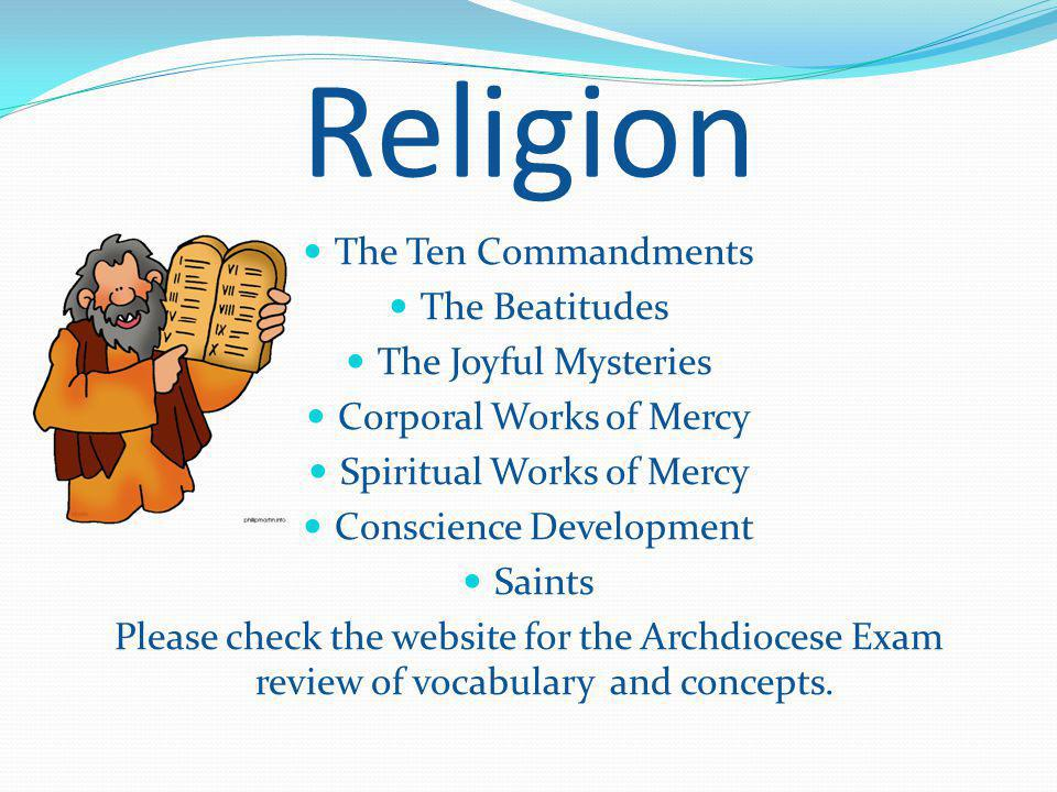 Religion The Ten Commandments The Beatitudes The Joyful Mysteries Corporal Works of Mercy Spiritual Works of Mercy Conscience Development Saints Please check the website for the Archdiocese Exam review of vocabulary and concepts.