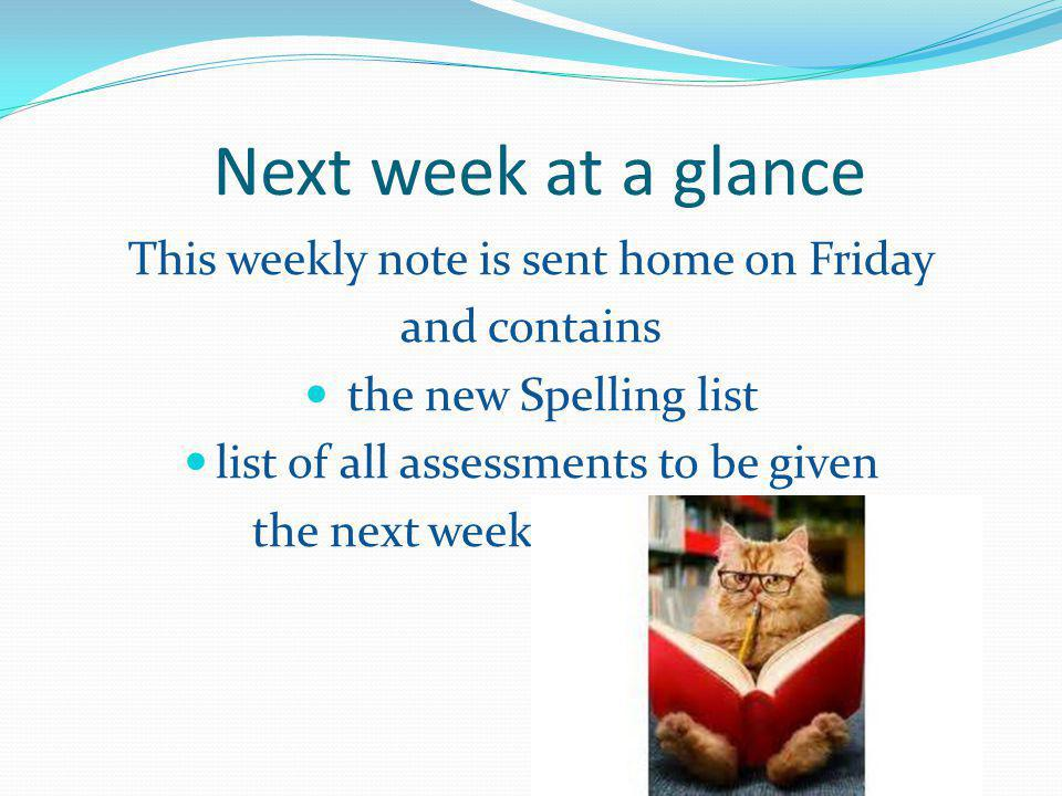 Next week at a glance This weekly note is sent home on Friday and contains the new Spelling list list of all assessments to be given the next week