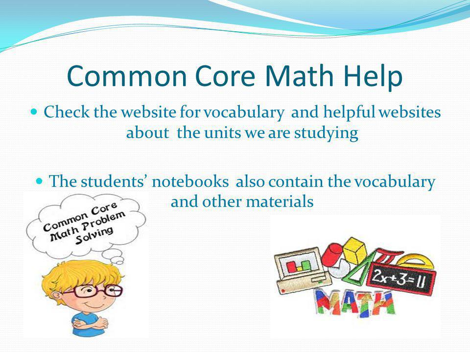 Common Core Math Help Check the website for vocabulary and helpful websites about the units we are studying The students notebooks also contain the vocabulary and other materials