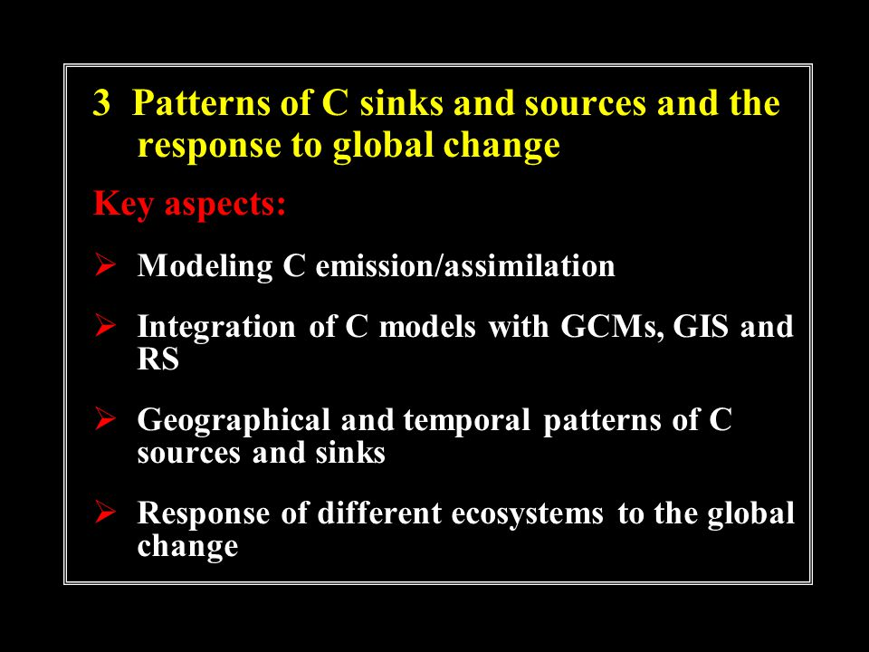 3 Patterns of C sinks and sources and the response to global change Key aspects: Modeling C emission/assimilation Integration of C models with GCMs, GIS and RS Geographical and temporal patterns of C sources and sinks Response of different ecosystems to the global change