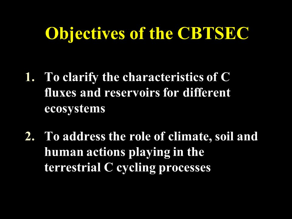 Objectives of the CBTSEC 1.To clarify the characteristics of C fluxes and reservoirs for different ecosystems 2.To address the role of climate, soil a