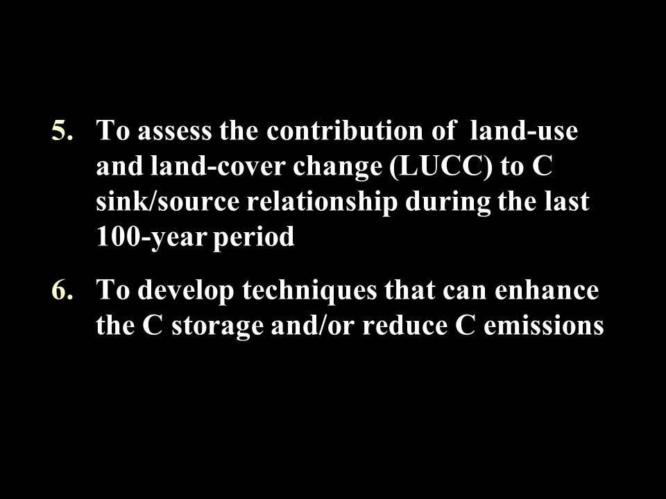 5.To assess the contribution of land-use and land-cover change (LUCC) to C sink/source relationship during the last 100-year period 6.To develop techniques that can enhance the C storage and/or reduce C emissions