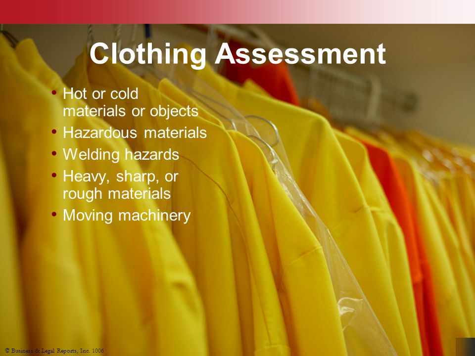 © Business & Legal Reports, Inc. 1006 Clothing Assessment Hot or cold materials or objects Hazardous materials Welding hazards Heavy, sharp, or rough
