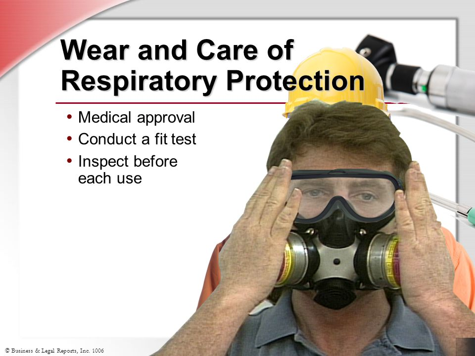 © Business & Legal Reports, Inc. 1006 Wear and Care of Respiratory Protection Medical approval Conduct a fit test Inspect before each use