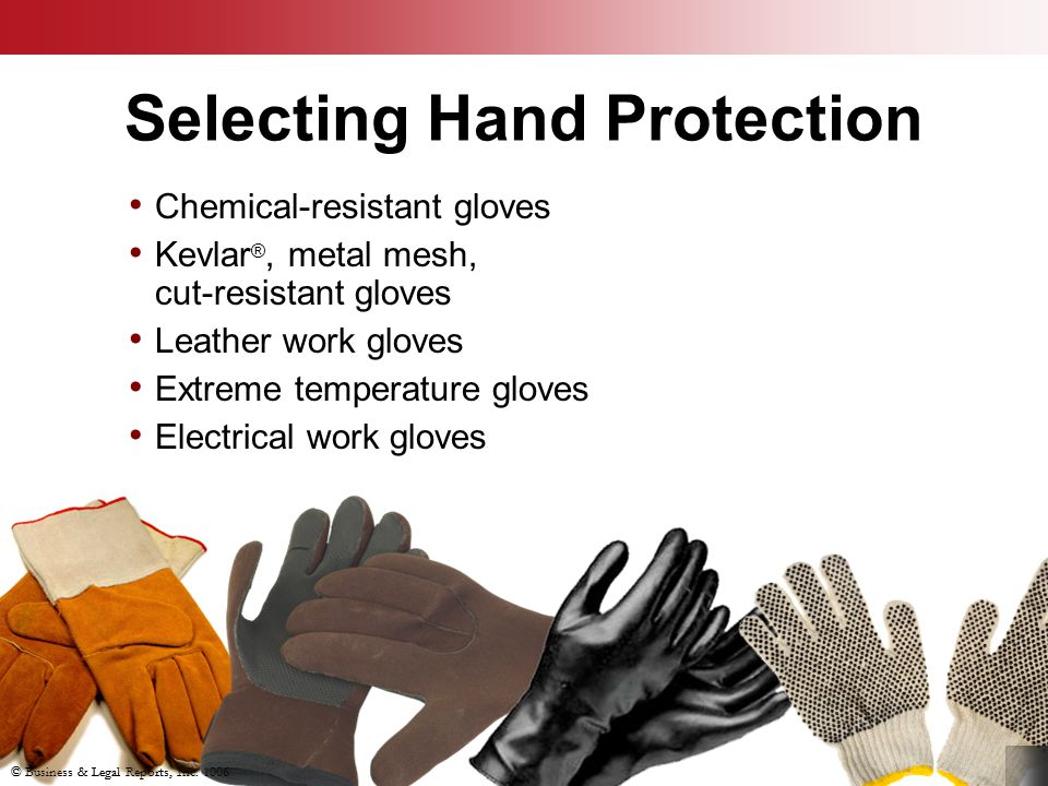 Selecting Hand Protection Chemical-resistant gloves Kevlar ®, metal mesh, cut-resistant gloves Leather work gloves Extreme temperature gloves Electric