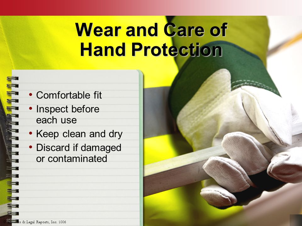 Wear and Care of Hand Protection Comfortable fit Inspect before each use Keep clean and dry Discard if damaged or contaminated © Business & Legal Repo