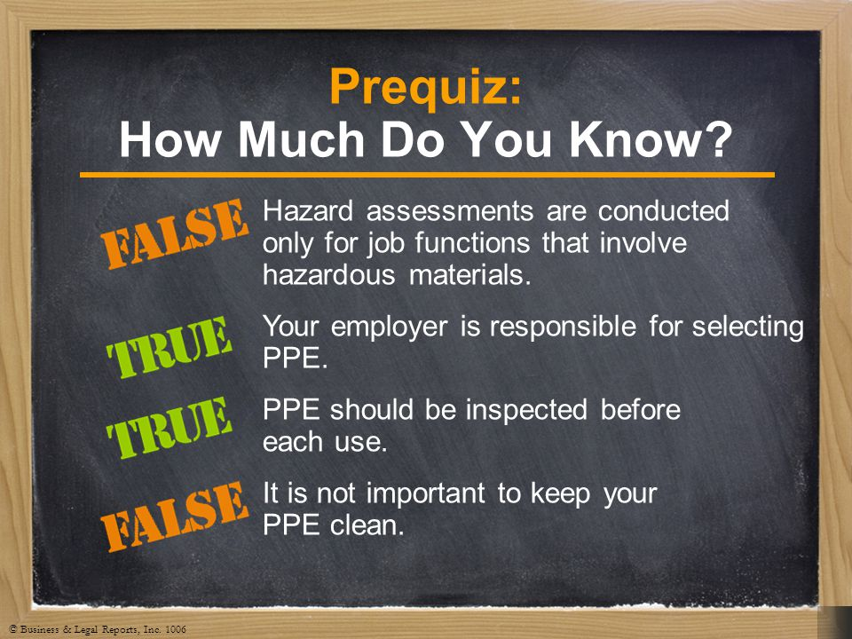 © Business & Legal Reports, Inc. 1006 Prequiz: How Much Do You Know? Hazard assessments are conducted only for job functions that involve hazardous ma