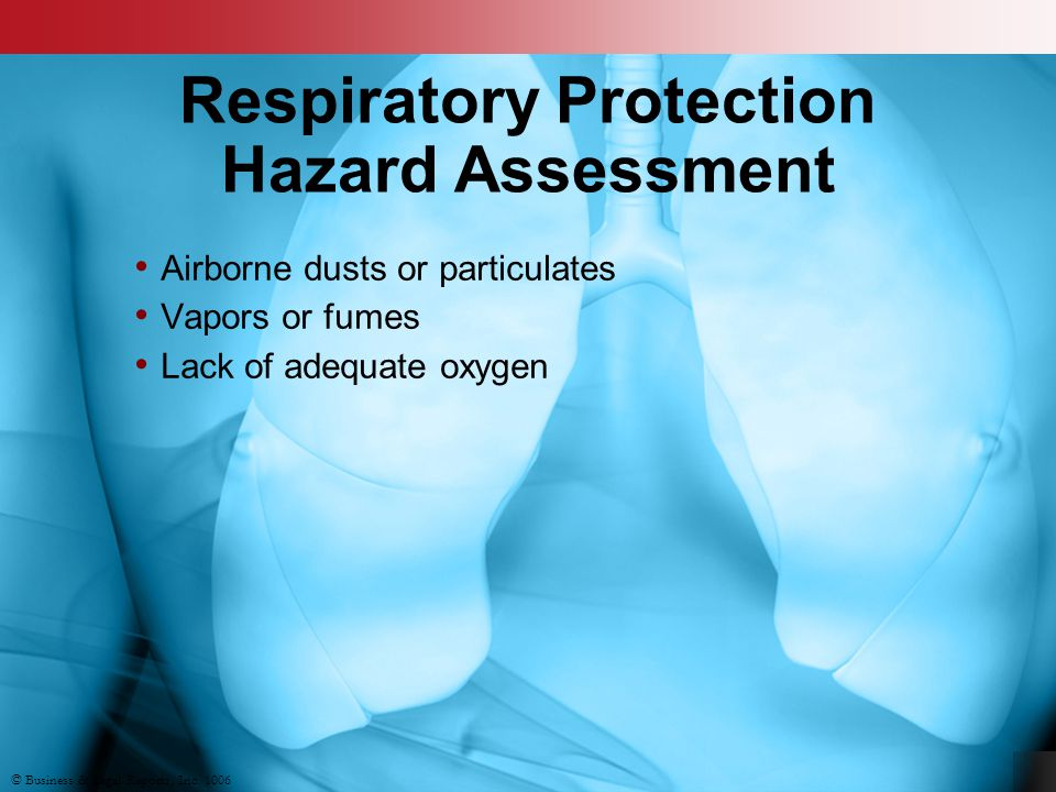 © Business & Legal Reports, Inc. 1006 Respiratory Protection Hazard Assessment Airborne dusts or particulates Vapors or fumes Lack of adequate oxygen