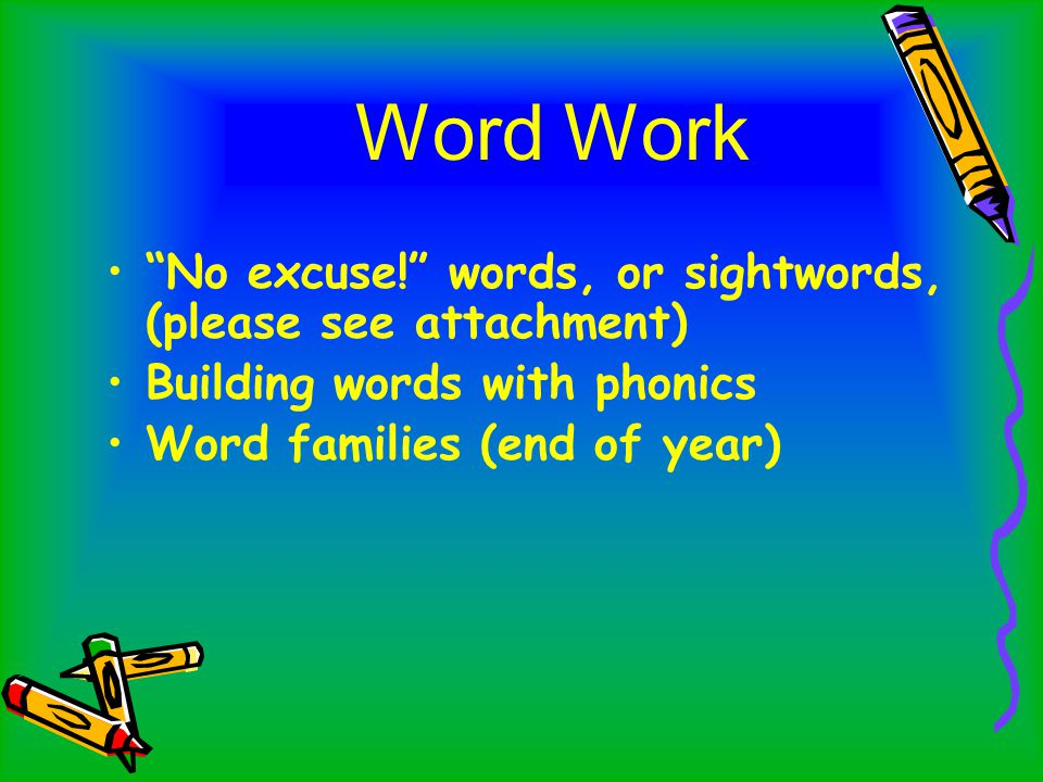 Word Work No excuse! words, or sightwords, (please see attachment) Building words with phonics Word families (end of year)