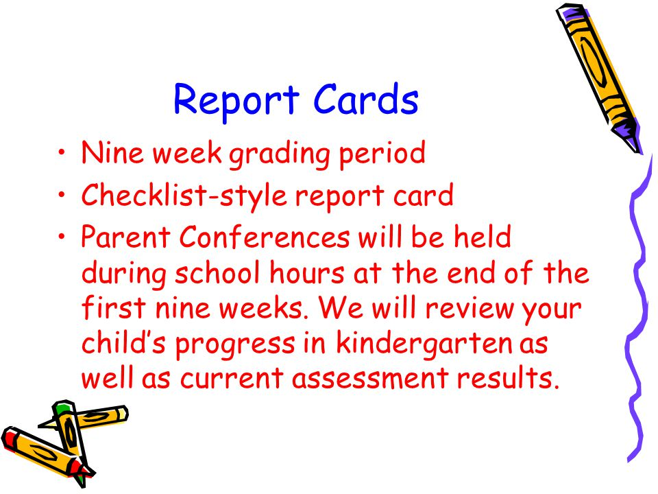 Report Cards Nine week grading period Checklist-style report card Parent Conferences will be held during school hours at the end of the first nine wee