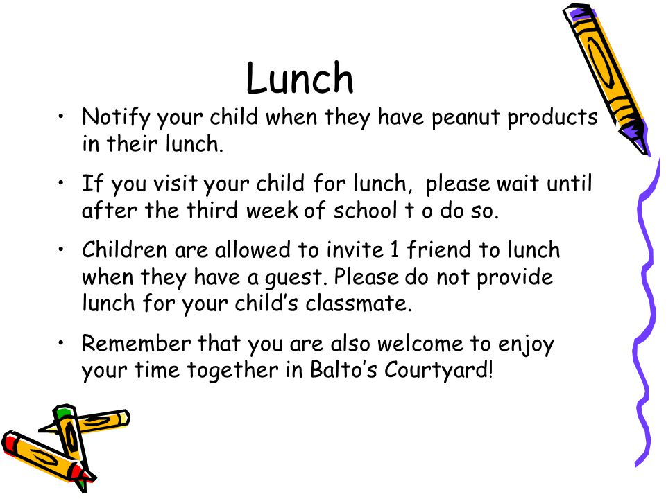 Lunch Notify your child when they have peanut products in their lunch. If you visit your child for lunch, please wait until after the third week of sc