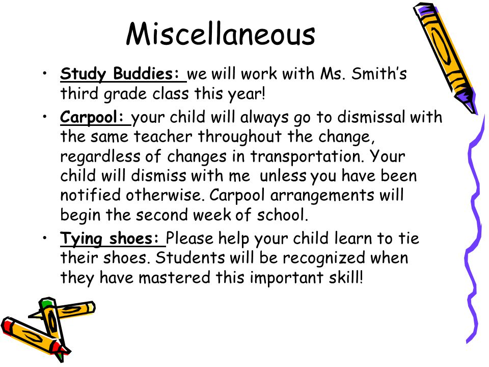 Miscellaneous Study Buddies: we will work with Ms. Smiths third grade class this year! Carpool: your child will always go to dismissal with the same t