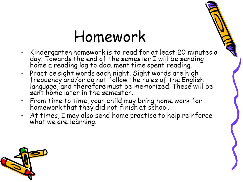 Homework Kindergarten homework is to read for at least 20 minutes a day. Towards the end of the semester I will be sending home a reading log to docum