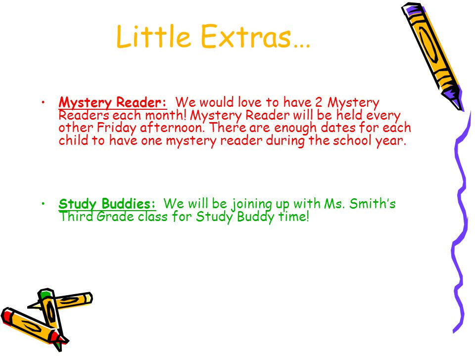 Little Extras… Mystery Reader: We would love to have 2 Mystery Readers each month! Mystery Reader will be held every other Friday afternoon. There are