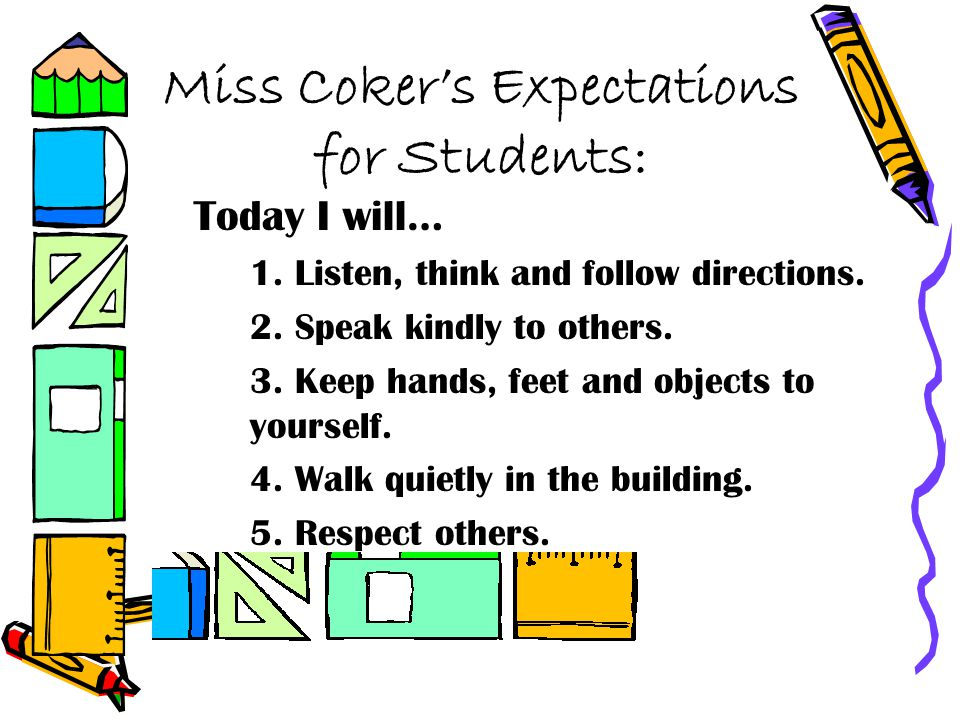 Miss Cokers Expectations for Students: Today I will… 1. Listen, think and follow directions. 2. Speak kindly to others. 3. Keep hands, feet and object