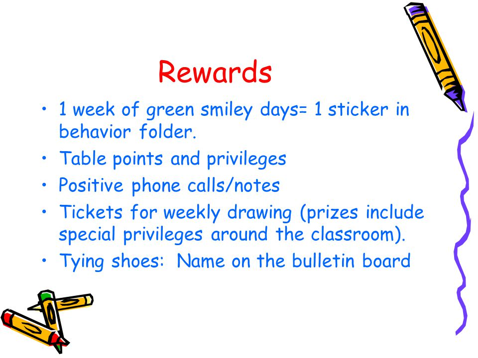 Rewards 1 week of green smiley days= 1 sticker in behavior folder. Table points and privileges Positive phone calls/notes Tickets for weekly drawing (