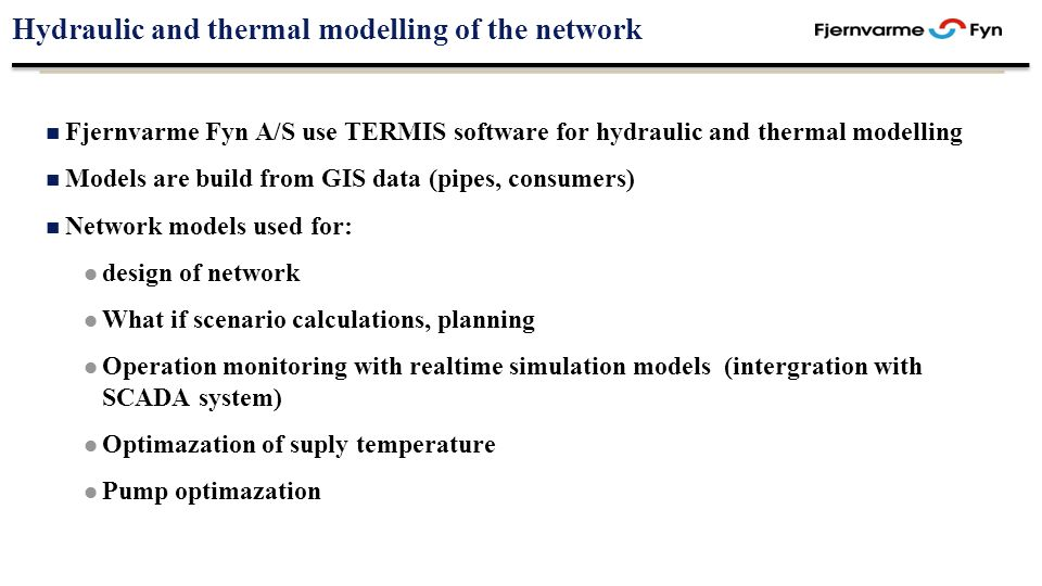 Hydraulic and thermal modelling of the network Fjernvarme Fyn A/S use TERMIS software for hydraulic and thermal modelling Models are build from GIS data (pipes, consumers) Network models used for: design of network What if scenario calculations, planning Operation monitoring with realtime simulation models (intergration with SCADA system) Optimazation of suply temperature Pump optimazation