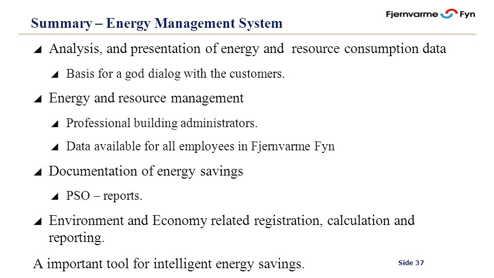 Side 37 Summary – Energy Management System Analysis, and presentation of energy and resource consumption data Basis for a god dialog with the customers.