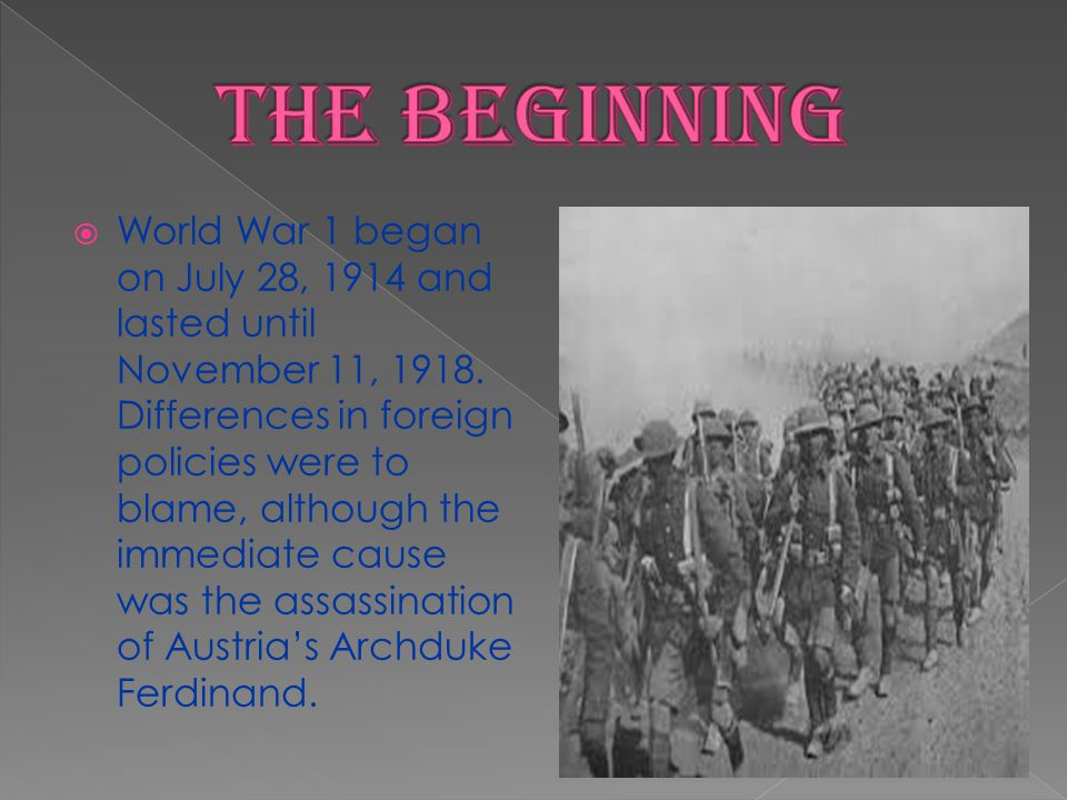 World War 1 began on July 28, 1914 and lasted until November 11, 1918. Differences in foreign policies were to blame, although the immediate cause was