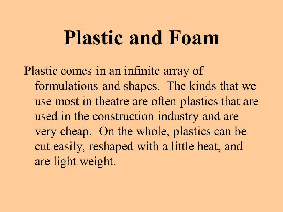 Plastic and Foam Plastic comes in an infinite array of formulations and shapes. The kinds that we use most in theatre are often plastics that are used