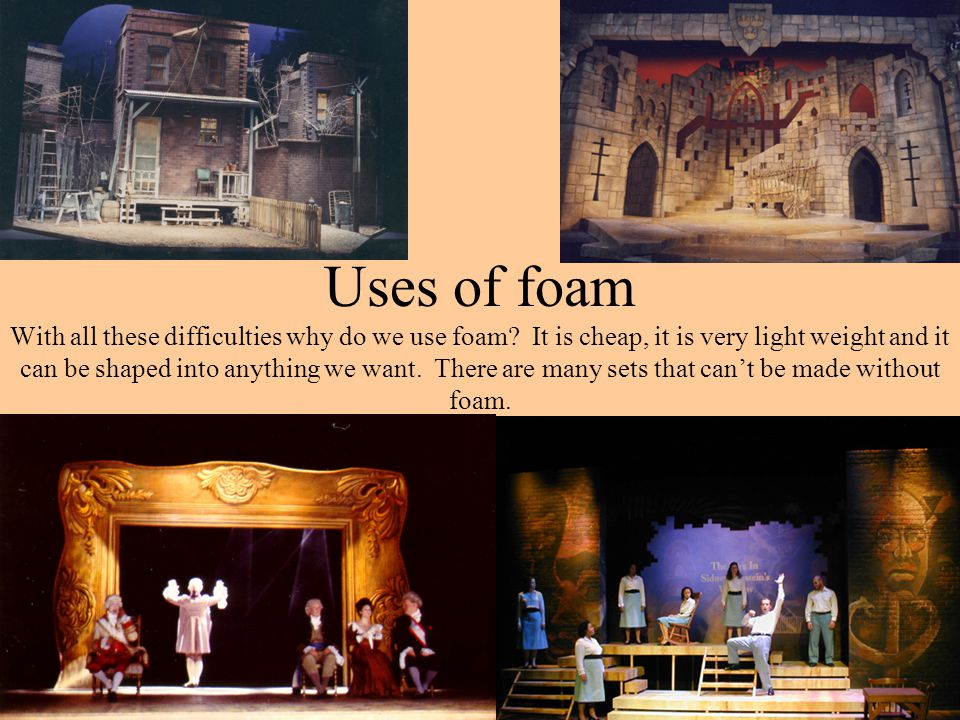 Uses of foam With all these difficulties why do we use foam? It is cheap, it is very light weight and it can be shaped into anything we want. There ar