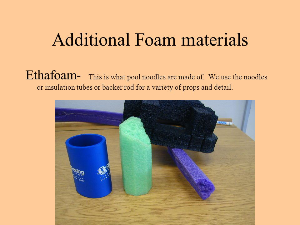 Additional Foam materials Ethafoam- This is what pool noodles are made of. We use the noodles or insulation tubes or backer rod for a variety of props