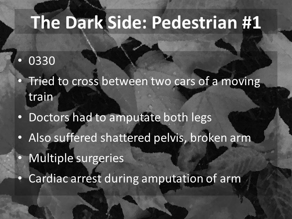The Dark Side: Pedestrian #1 0330 Tried to cross between two cars of a moving train Doctors had to amputate both legs Also suffered shattered pelvis,