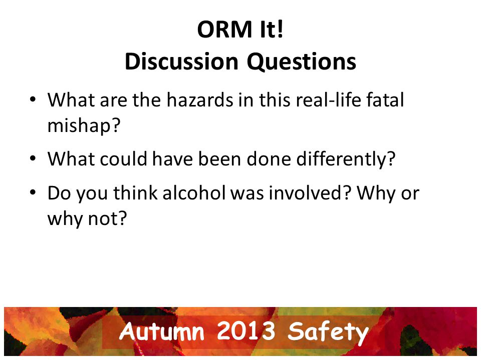 ORM It! Discussion Questions What are the hazards in this real-life fatal mishap? What could have been done differently? Do you think alcohol was invo