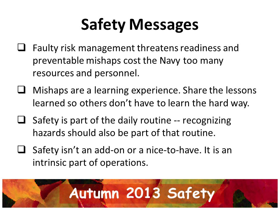 Safety Messages Faulty risk management threatens readiness and preventable mishaps cost the Navy too many resources and personnel. Mishaps are a learn