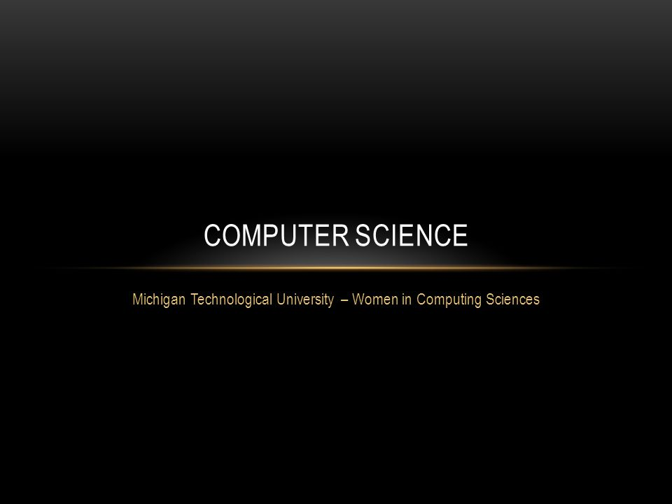 Michigan Technological University – Women in Computing Sciences COMPUTER SCIENCE
