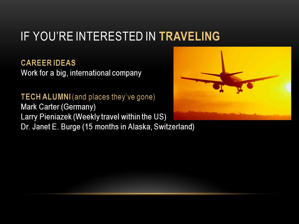 IF YOURE INTERESTED IN TRAVELING CAREER IDEAS Work for a big, international company TECH ALUMNI (and places theyve gone) Mark Carter (Germany) Larry P