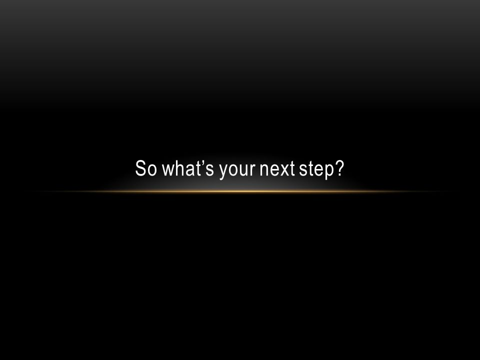 So whats your next step?