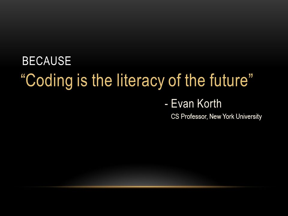 Coding is the literacy of the future - Evan Korth CS Professor, New York University BECAUSE
