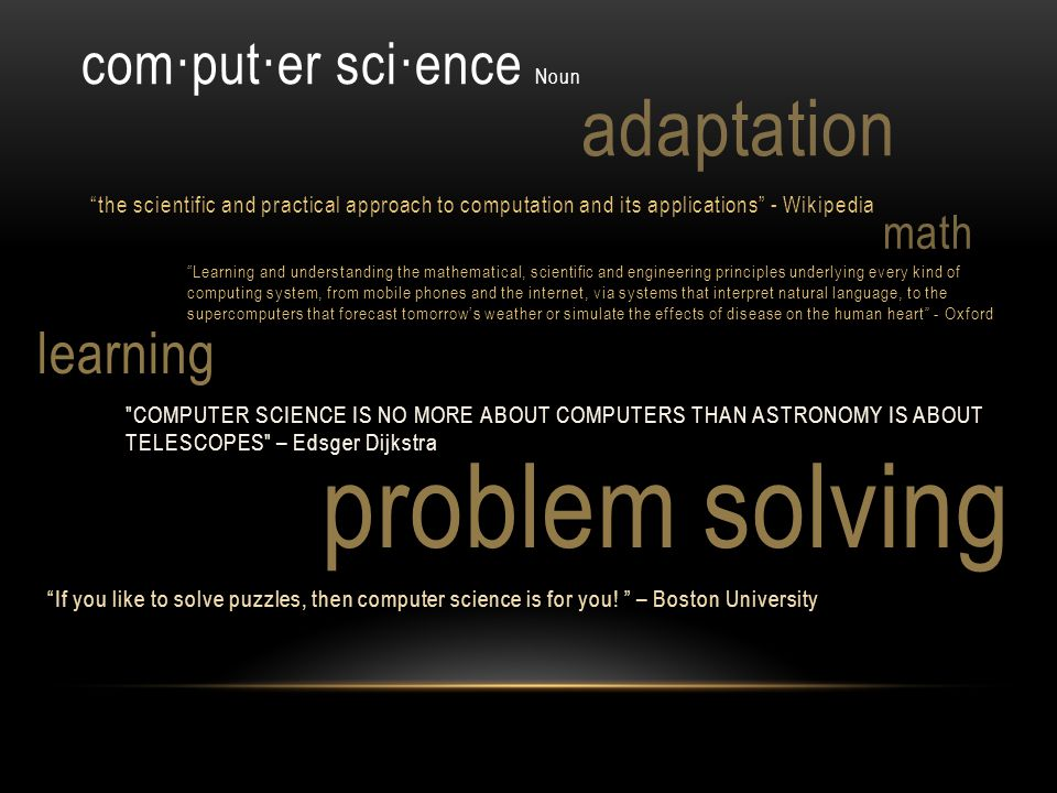 problem solving com·put·er sci·ence Noun the scientific and practical approach to computation and its applications - Wikipedia Learning and understand
